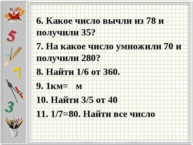 6. Какое число вычли из 78 и получили 35? 7. На какое число умножили 70 и пол...