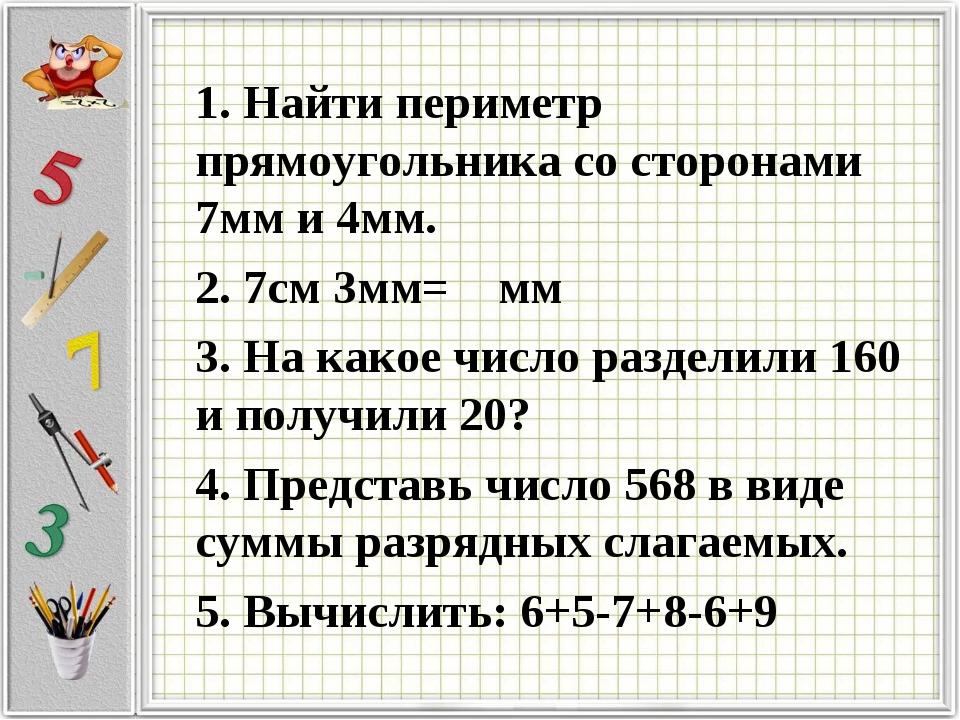 1. Найти периметр прямоугольника со сторонами 7мм и 4мм. 2. 7см 3мм= мм 3. На...