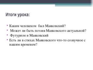 Итоги урока:  Каким человеком был Маяковский? Может ли быть поэзия Маяковско