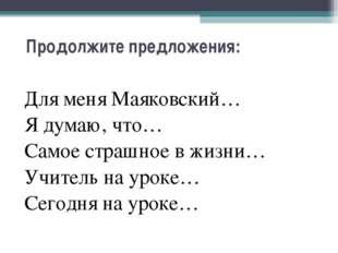 Продолжите предложения: Для меня Маяковский… Я думаю, что… Самое страшное в ж