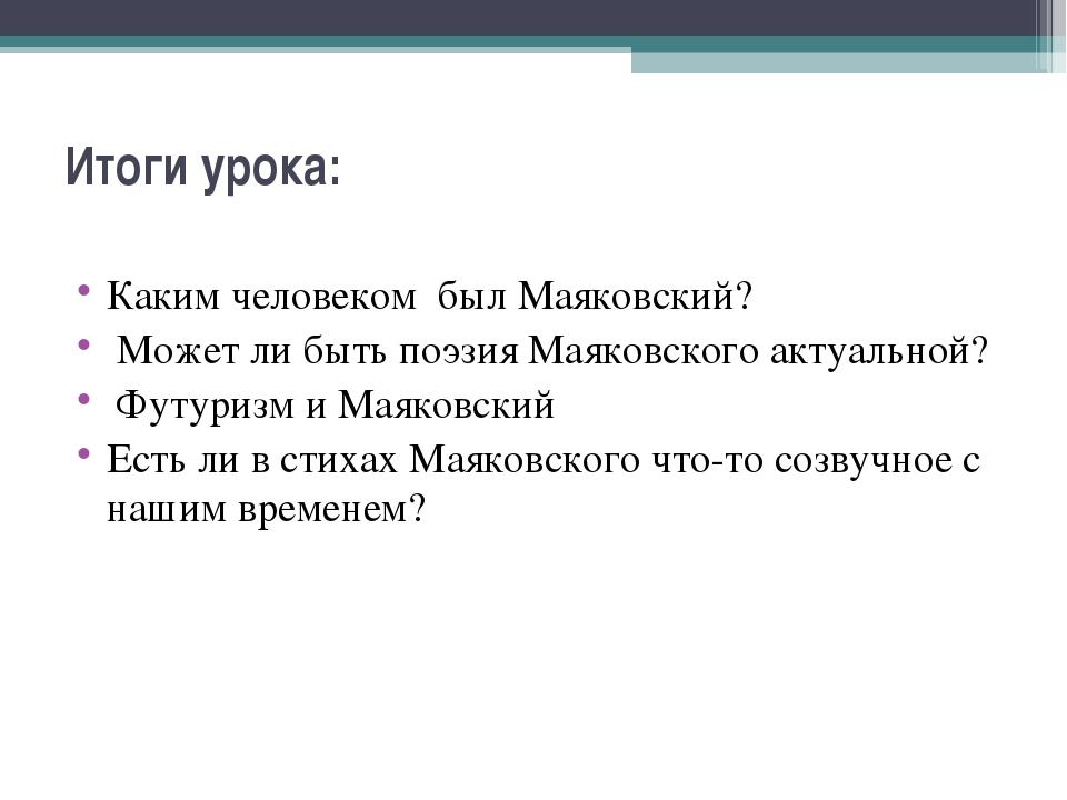 Итоги урока:  Каким человеком был Маяковский? Может ли быть поэзия Маяковско...