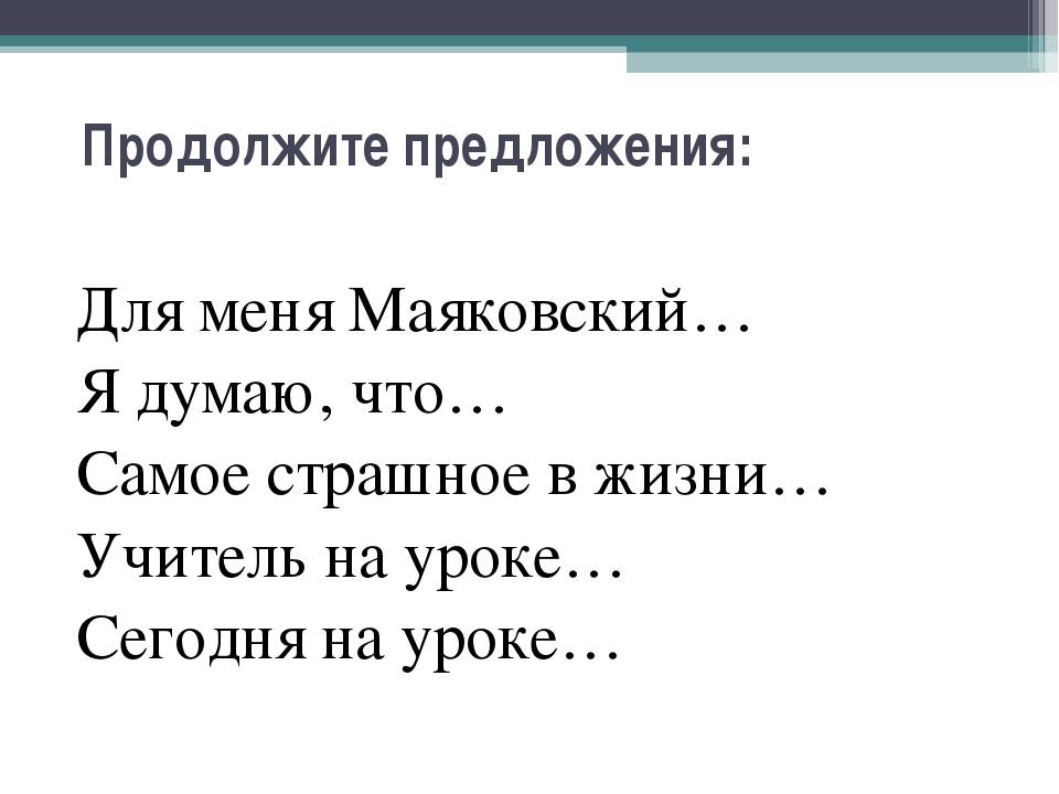 Продолжите предложения: Для меня Маяковский… Я думаю, что… Самое страшное в ж...