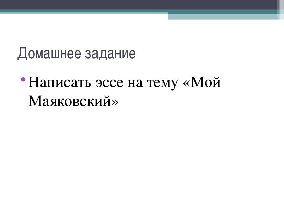 Домашнее задание Написать эссе на тему «Мой Маяковский»