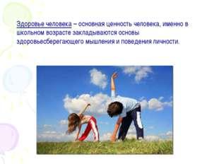 Здоровье человека – основная ценность человека, именно в школьном возрасте за