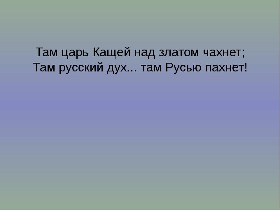 Там царь Кащей над златом чахнет; Там русский дух... там Русью пахнет!