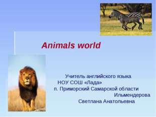 Animals world Учитель английского языка НОУ СОШ «Лада» п. Приморский Самарско
