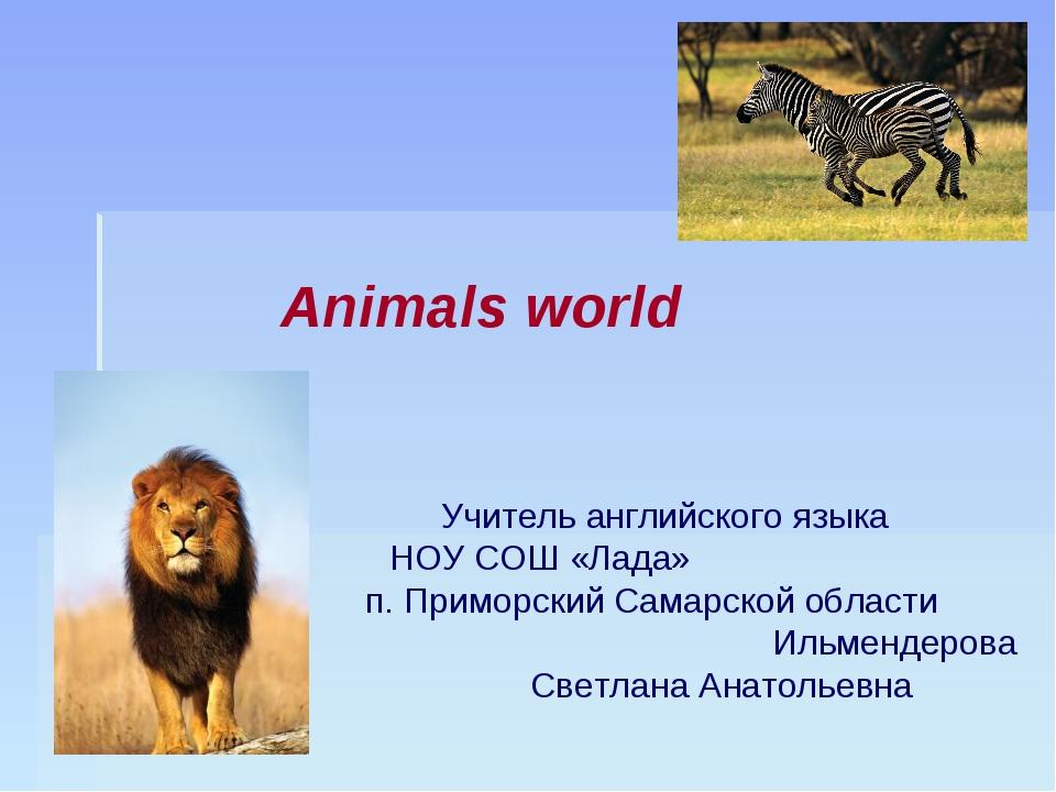 Animals world Учитель английского языка НОУ СОШ «Лада» п. Приморский Самарско...