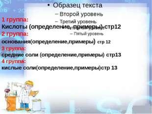1 группа: Кислоты (определение, примеры)-стр12 2 группа: основания(определени