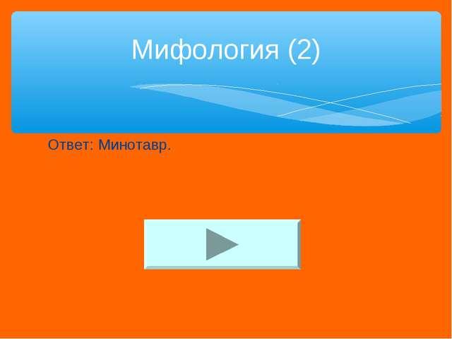 Ответ: Минотавр. Мифология (2)