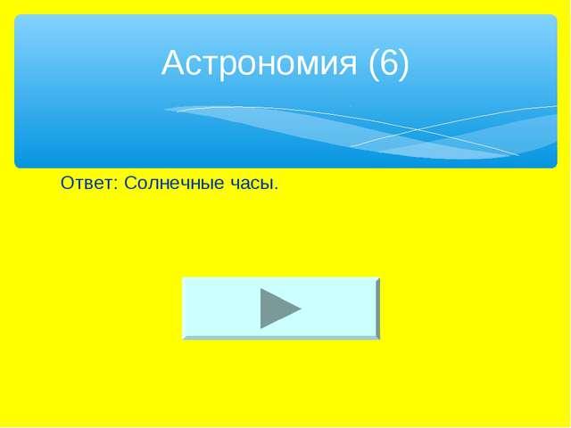 Ответ: Солнечные часы. Астрономия (6)