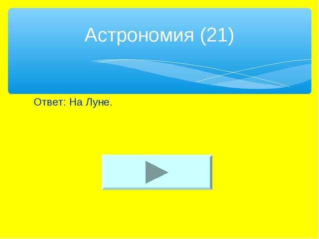 Ответ: На Луне. Астрономия (21)