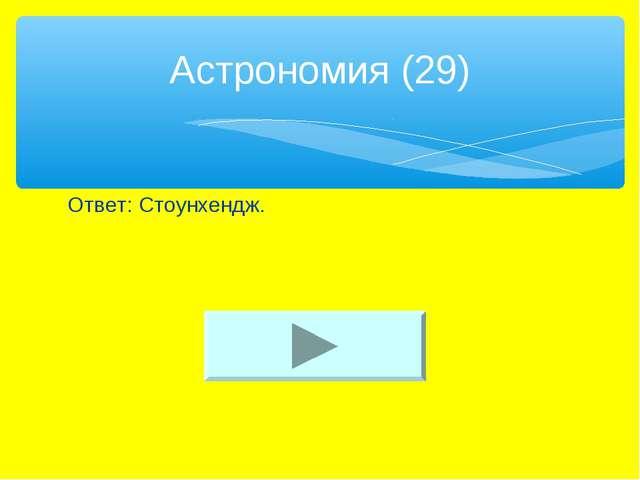 Ответ: Стоунхендж. Астрономия (29)