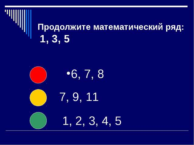 Продолжите математический ряд: 1, 3, 5 6, 7, 8 7, 9, 11 1, 2, 3, 4, 5