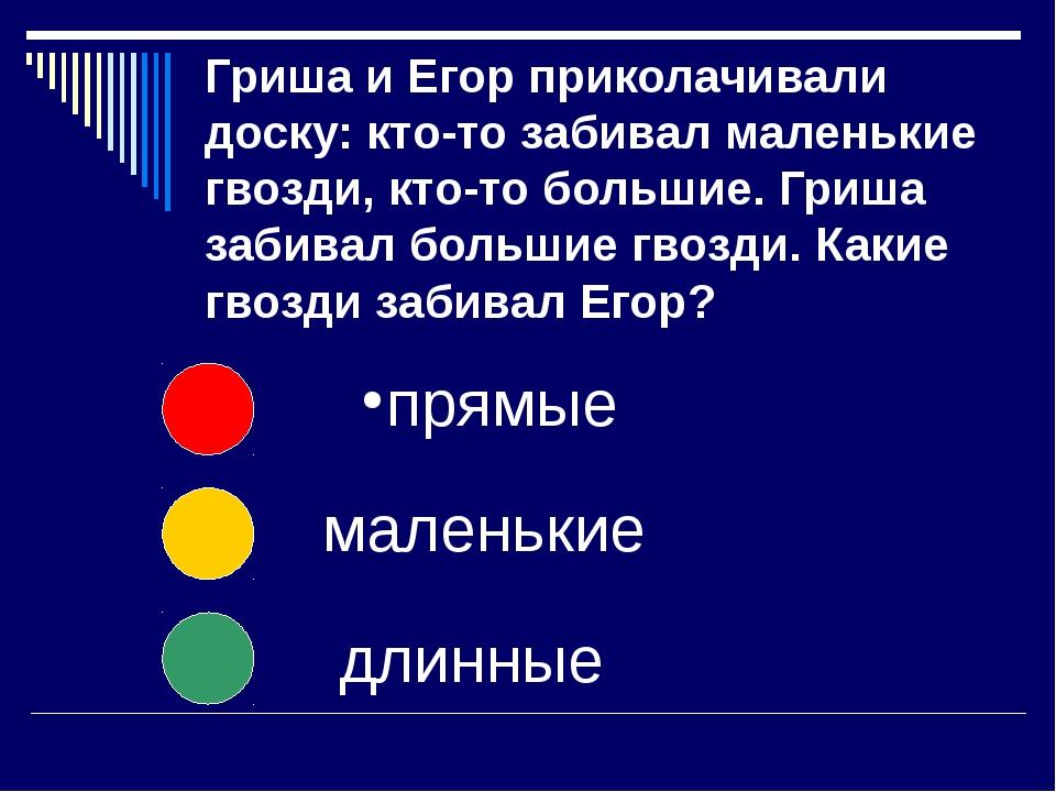 Гриша и Егор приколачивали доску: кто-то забивал маленькие гвозди, кто-то бол...