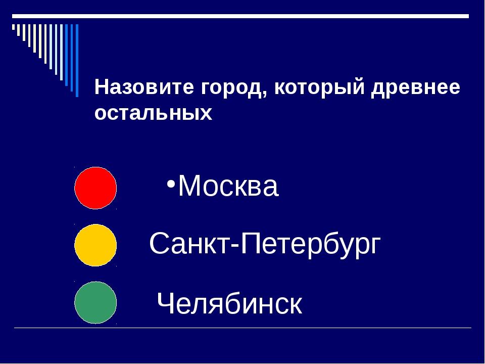 Назовите город, который древнее остальных Москва Санкт-Петербург Челябинск