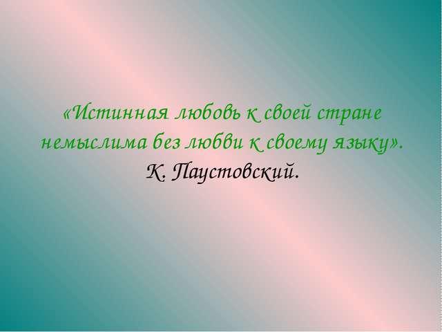 «Истинная любовь к своей стране немыслима без любви к своему языку». К. Пауст...