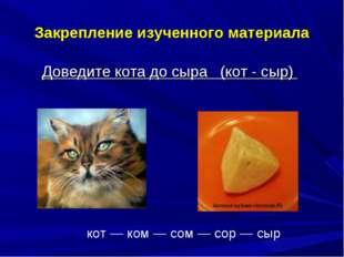 Закрепление изученного материала Доведите кота до сыра (кот - сыр) кот — ком