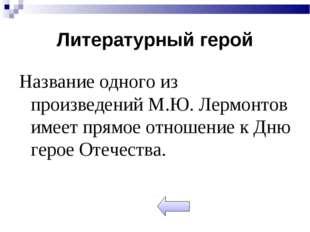 Литературный герой Название одного из произведений М.Ю. Лермонтов имеет прямо
