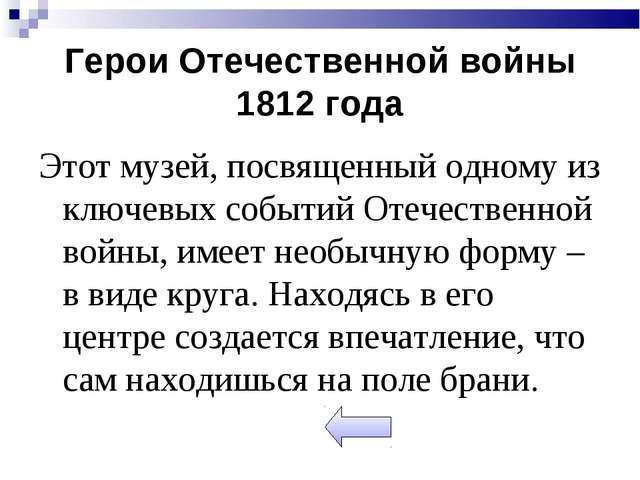 Герои Отечественной войны 1812 года Этот музей, посвященный одному из ключевы...