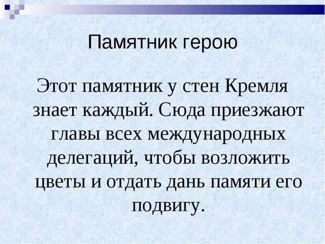 Памятник герою Этот памятник у стен Кремля знает каждый. Сюда приезжают главы...