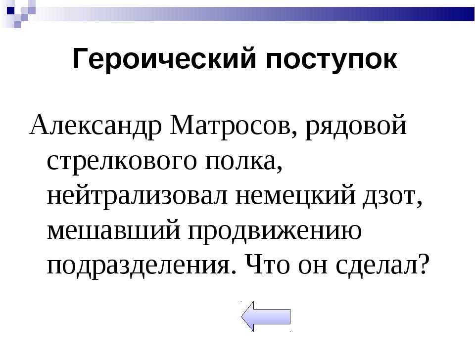 Александр Матросов, рядовой стрелкового полка, нейтрализовал немецкий дзот, м...