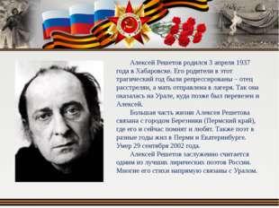 Алексей Решетов родился 3 апреля 1937 года в Хабаровске. Его родители в этот