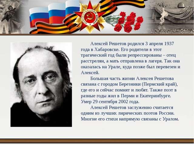 Алексей Решетов родился 3 апреля 1937 года в Хабаровске. Его родители в этот...