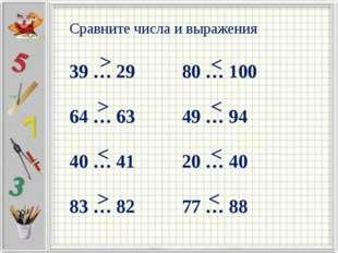 Сравните числа и выражения 39 … 29 80 … 100 64 … 63 49 … 94 40 … 41 20 … 40