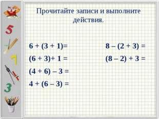 Прочитайте записи и выполните действия. 6 + (3 + 1)= 8 – (2 + 3) = (6 + 3)+ 1