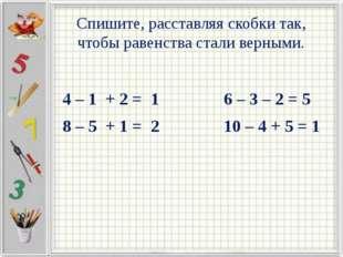 Спишите, расставляя скобки так, чтобы равенства стали верными. 4 – 1 + 2 = 1
