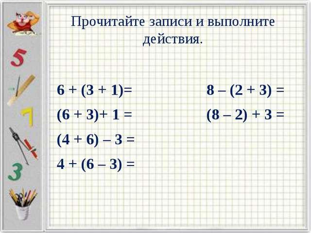 Прочитайте записи и выполните действия. 6 + (3 + 1)= 8 – (2 + 3) = (6 + 3)+ 1...