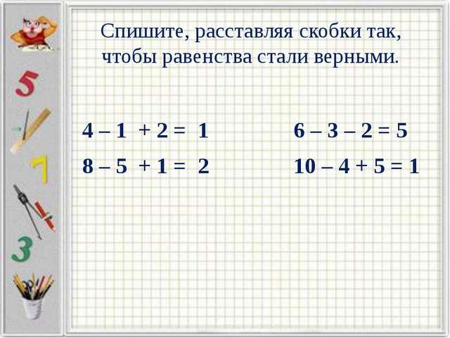 Спишите, расставляя скобки так, чтобы равенства стали верными. 4 – 1 + 2 = 1...