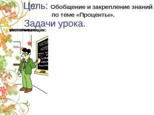 Цель: Обобщение и закрепление знаний по теме «Проценты». Задачи урока.