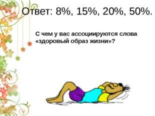Ответ: 8%, 15%, 20%, 50%. С чем у вас ассоциируются слова «здоровый образ жиз
