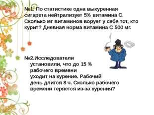 №1. По статистике одна выкуренная сигарета нейтрализует 5% витамина С. Скольк