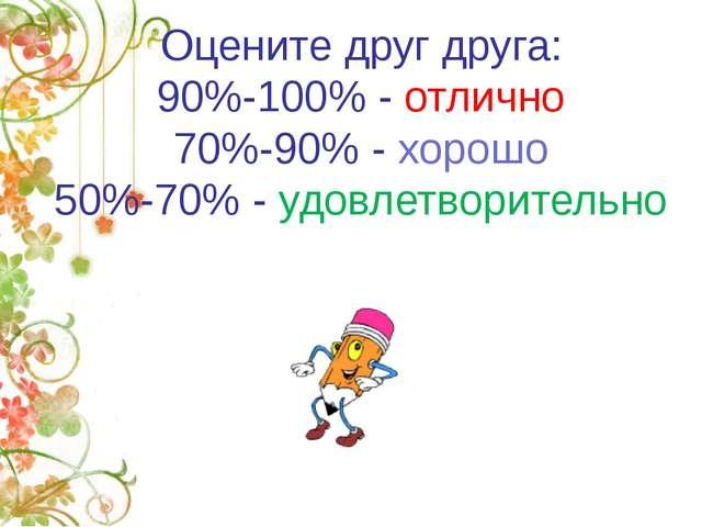 Оцените друг друга: 90%-100% - отлично 70%-90% - хорошо 50%-70% - удовлетвори...