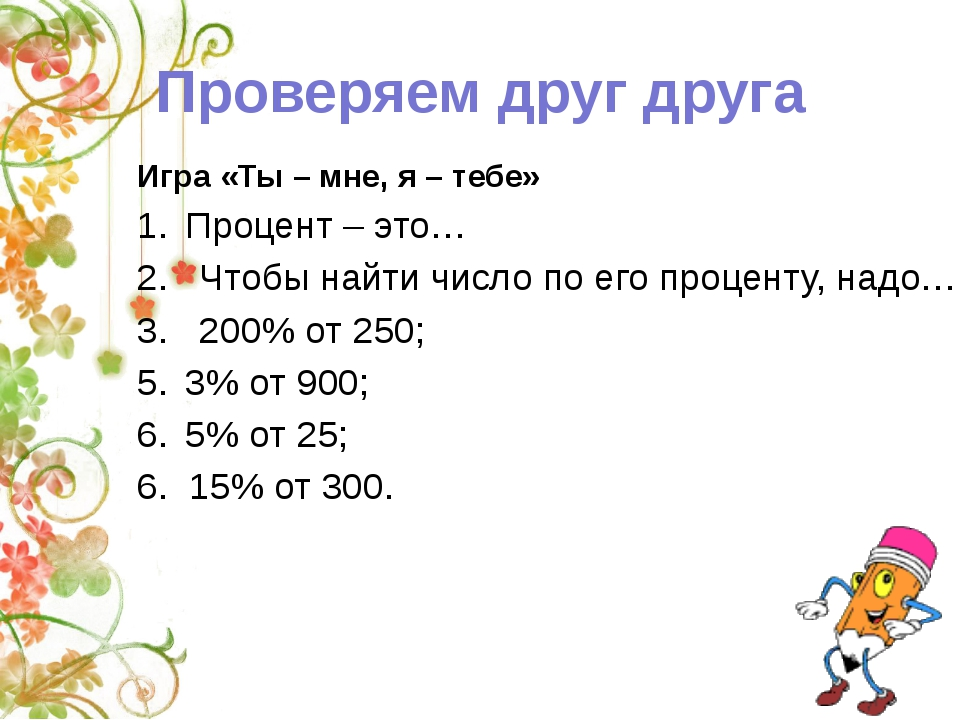 Игра «Ты – мне, я – тебе» Процент – это… 2. Чтобы найти число по его проценту...