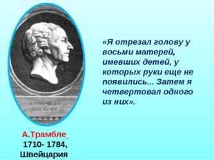 А.Трамбле 1710- 1784, Швейцария «Я отрезал голову у восьми матерей, имевших д
