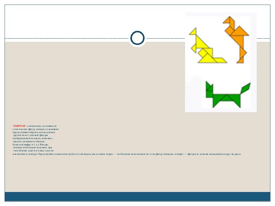 ТАНГРАМ - головоломка, состоящая из семи плоских фигур, которые складывают о...