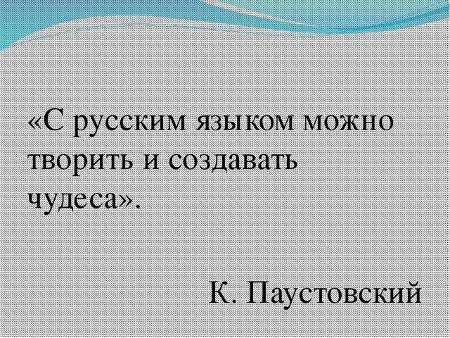 «С русским языком можно творить и создавать чудеса». К. Паустовский