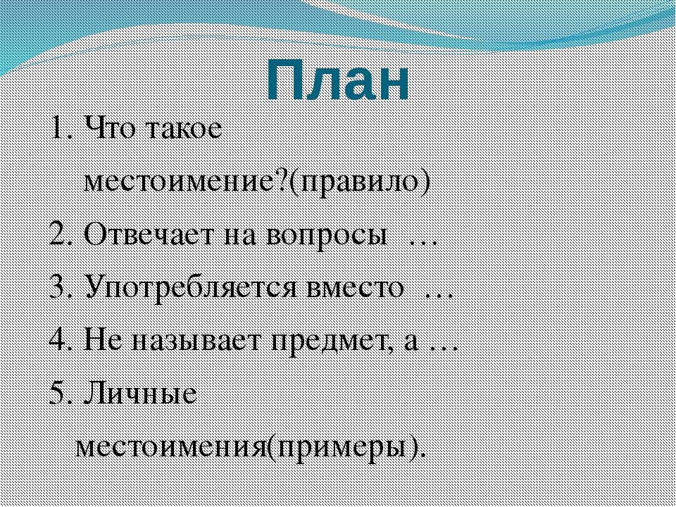 План 1. Что такое местоимение?(правило) 2. Отвечает на вопросы … 3. Употребля...