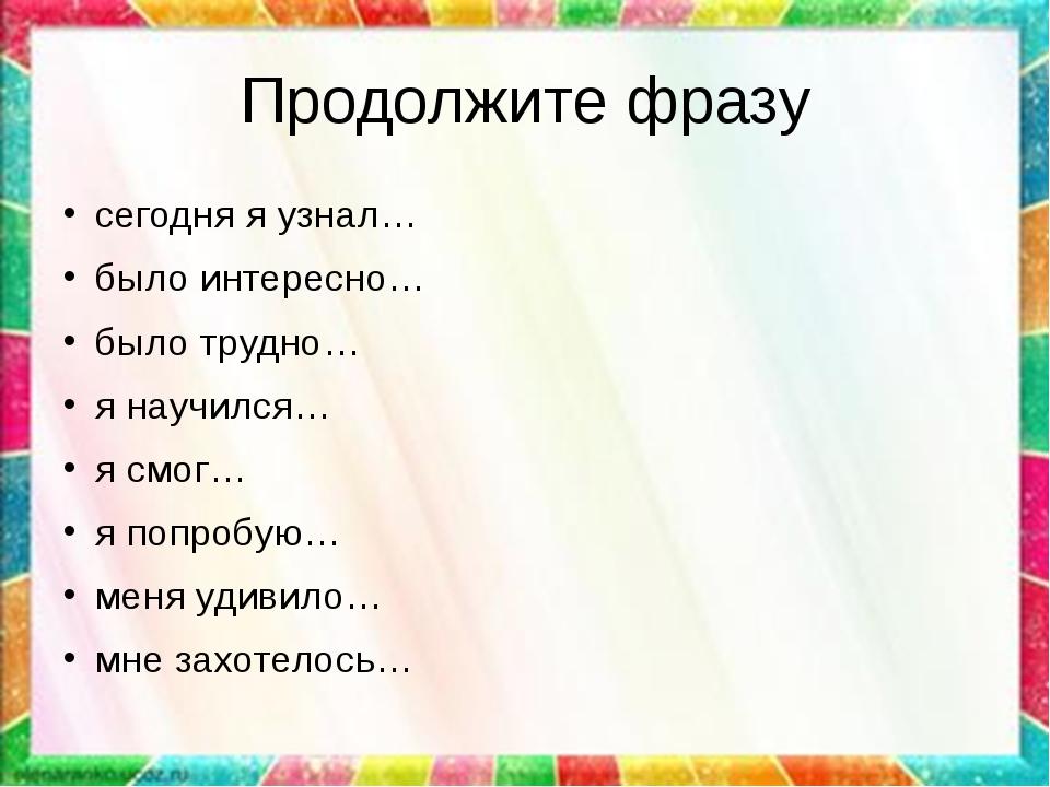 Продолжите фразу сегодня я узнал… было интересно… было трудно… я научился… я...