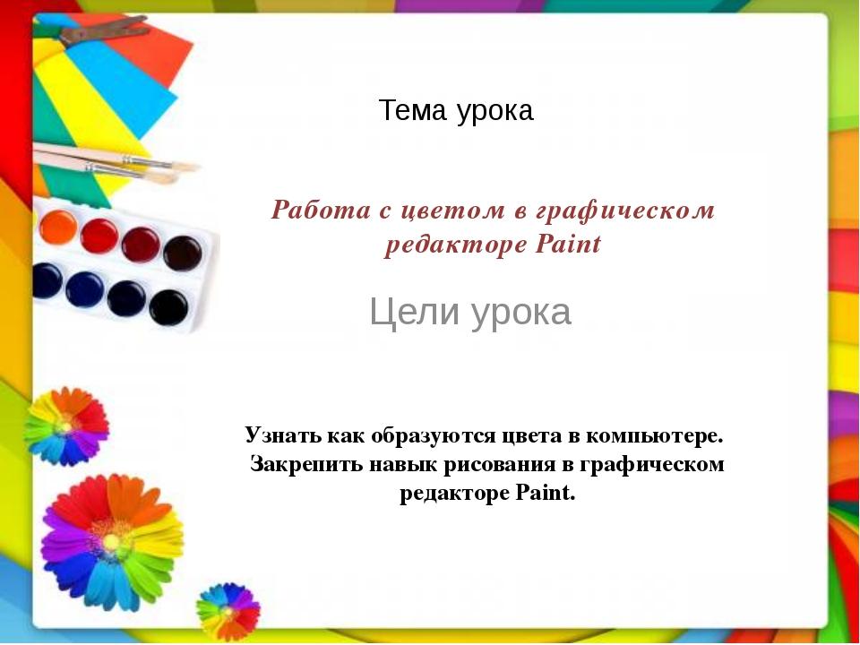 Тема урока Цели урока Работа с цветом в графическом редакторе Paint Узнать ка...