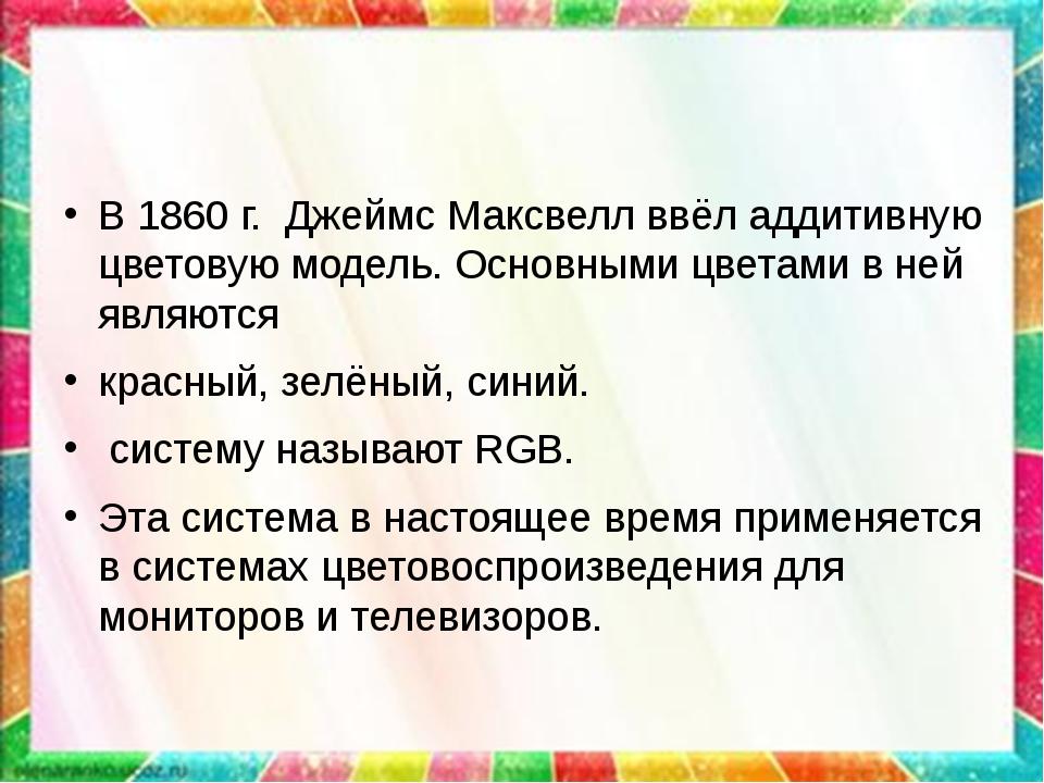 В 1860 г. Джеймс Максвелл ввёл аддитивную цветовую модель. Основными цветами...