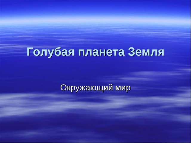 Голубая планета Земля Окружающий мир