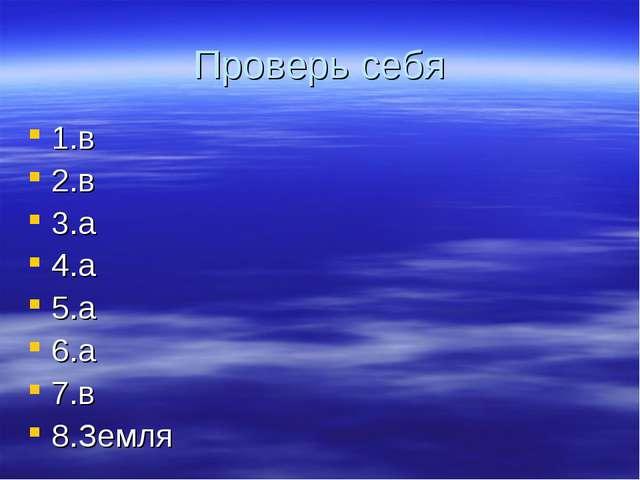 Проверь себя 1.в 2.в 3.а 4.а 5.а 6.а 7.в 8.Земля