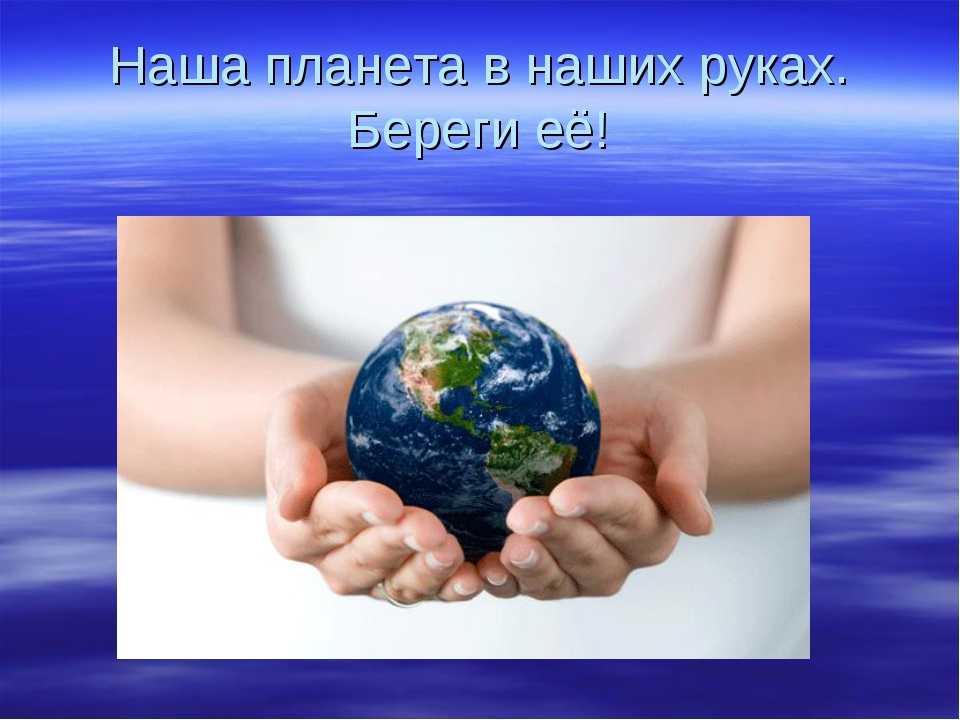 Наша планета в наших руках. Береги её!