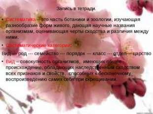 Запись в тетради. Систематика – это часть ботаники и зоологии, изучающая разн