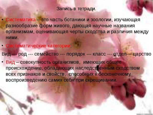 Запись в тетради. Систематика – это часть ботаники и зоологии, изучающая разн...