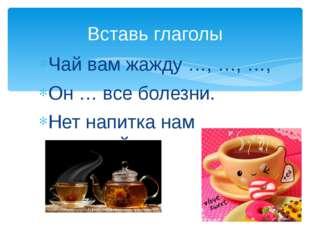 Чай вам жажду …, …, …, Он … все болезни. Нет напитка нам полезней. Вставь гла